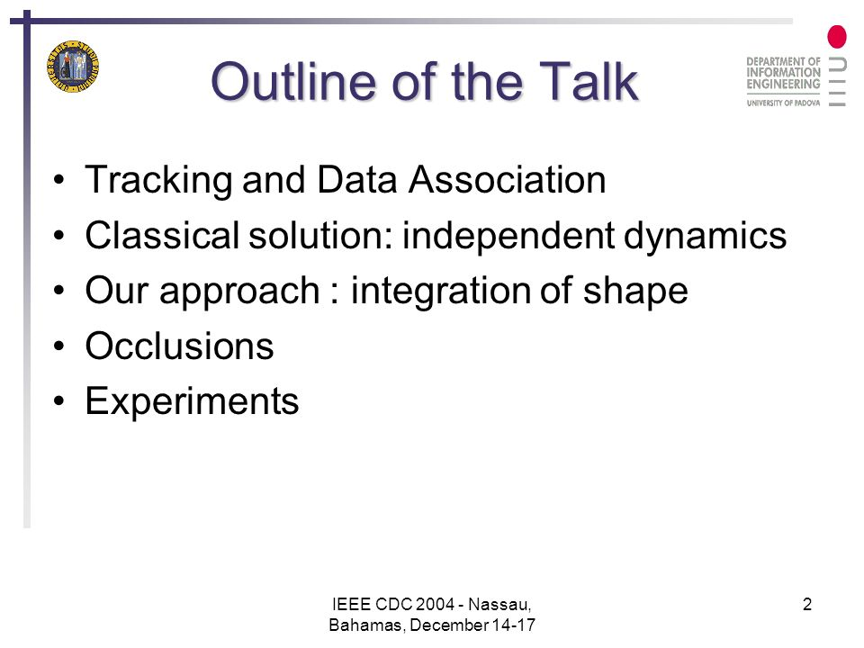 IEEE CDC 2004 - Nassau, Bahamas, December 14-17 2 Outline of the Talk Tracking and Data Association Classical solution: independent dynamics Our approach : integration of shape Occlusions Experiments