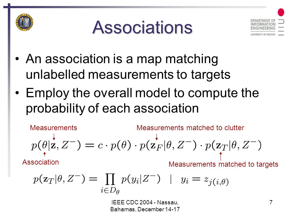IEEE CDC 2004 - Nassau, Bahamas, December 14-17 7 Associations An association is a map matching unlabelled measurements to targets Employ the overall model to compute the probability of each association Association MeasurementsMeasurements matched to clutter Measurements matched to targets