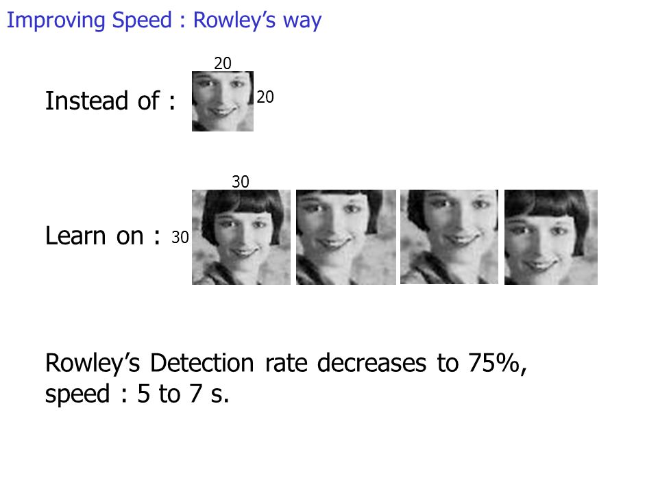 Improving Speed : Rowleys way Instead of : Learn on : Rowleys Detection rate decreases to 75%, speed : 5 to 7 s.