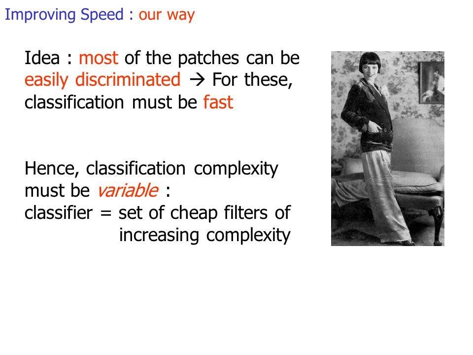 Improving Speed : our way Idea : most of the patches can be easily discriminated For these, classification must be fast Hence, classification complexity must be variable : classifier = set of cheap filters of increasing complexity