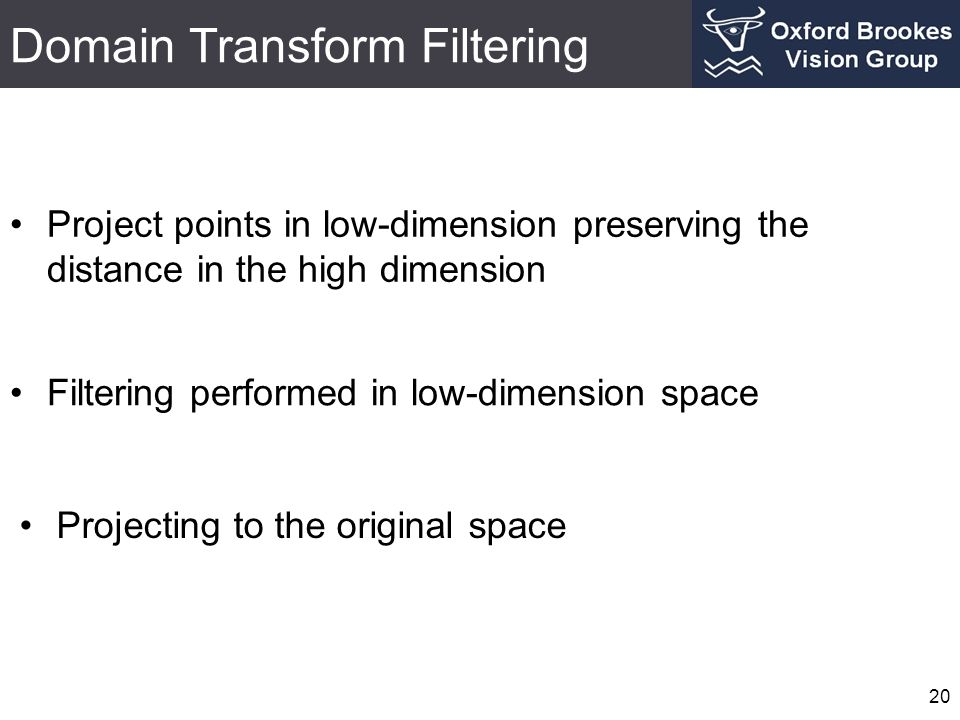 Domain Transform Filtering 20 Project points in low-dimension preserving the distance in the high dimension Projecting to the original space Filtering performed in low-dimension space