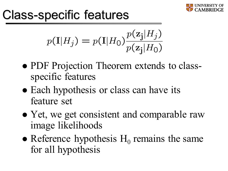 Class-specific features PDF Projection Theorem extends to class- specific features Each hypothesis or class can have its feature set Yet, we get consistent and comparable raw image likelihoods Reference hypothesis H 0 remains the same for all hypothesis