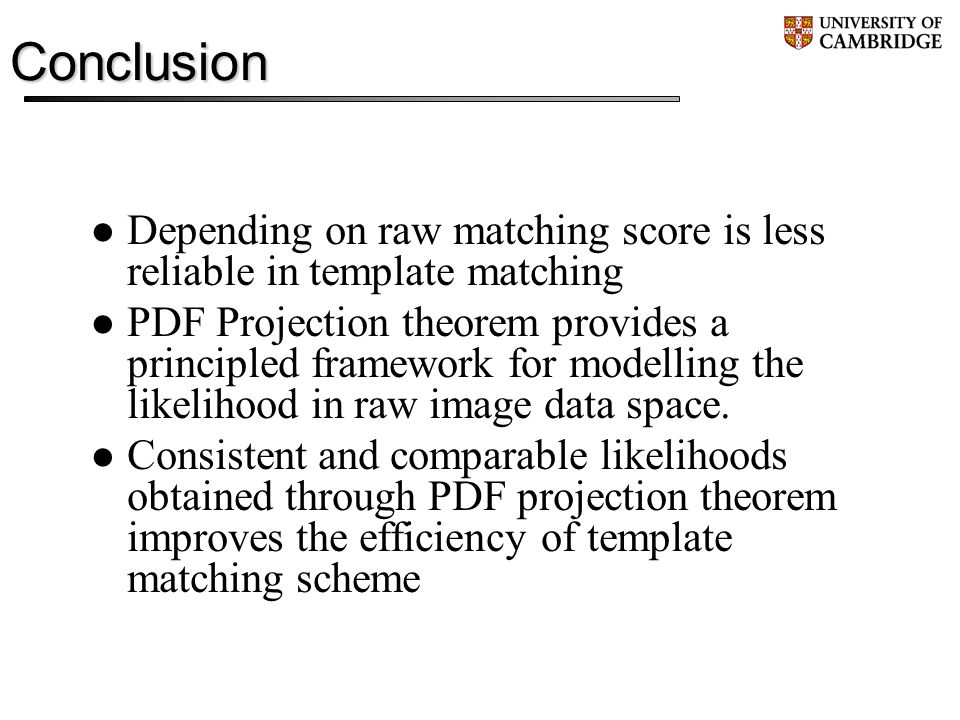 Conclusion Depending on raw matching score is less reliable in template matching PDF Projection theorem provides a principled framework for modelling the likelihood in raw image data space.