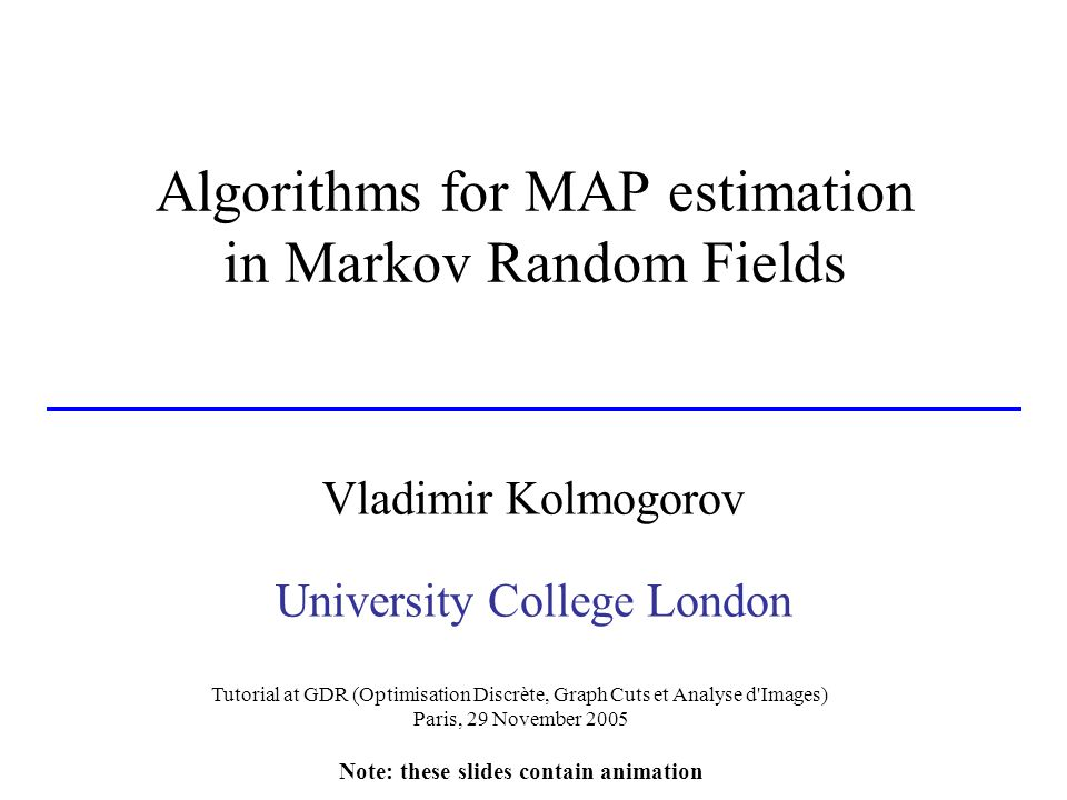 Algorithms for MAP estimation in Markov Random Fields Vladimir Kolmogorov University College London Tutorial at GDR (Optimisation Discrète, Graph Cuts et Analyse d Images) Paris, 29 November 2005 Note: these slides contain animation