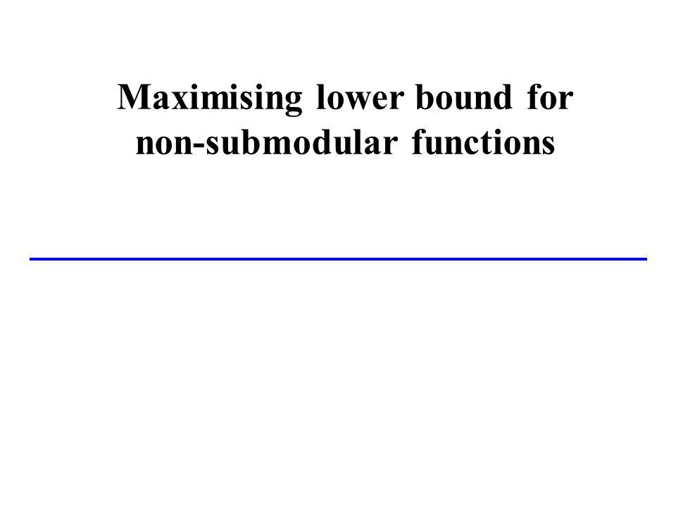 Maximising lower bound for non-submodular functions