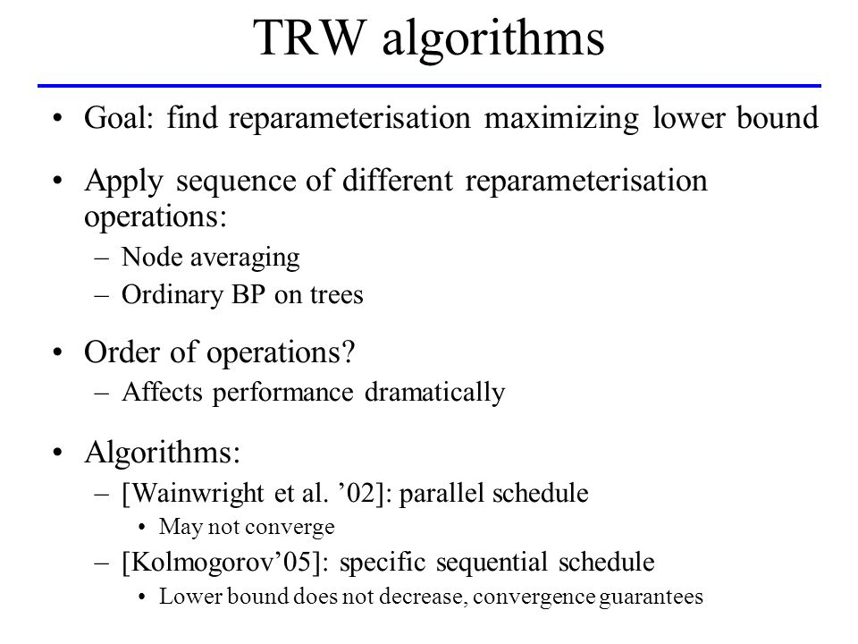 TRW algorithms Goal: find reparameterisation maximizing lower bound Apply sequence of different reparameterisation operations: –Node averaging –Ordinary BP on trees Order of operations.