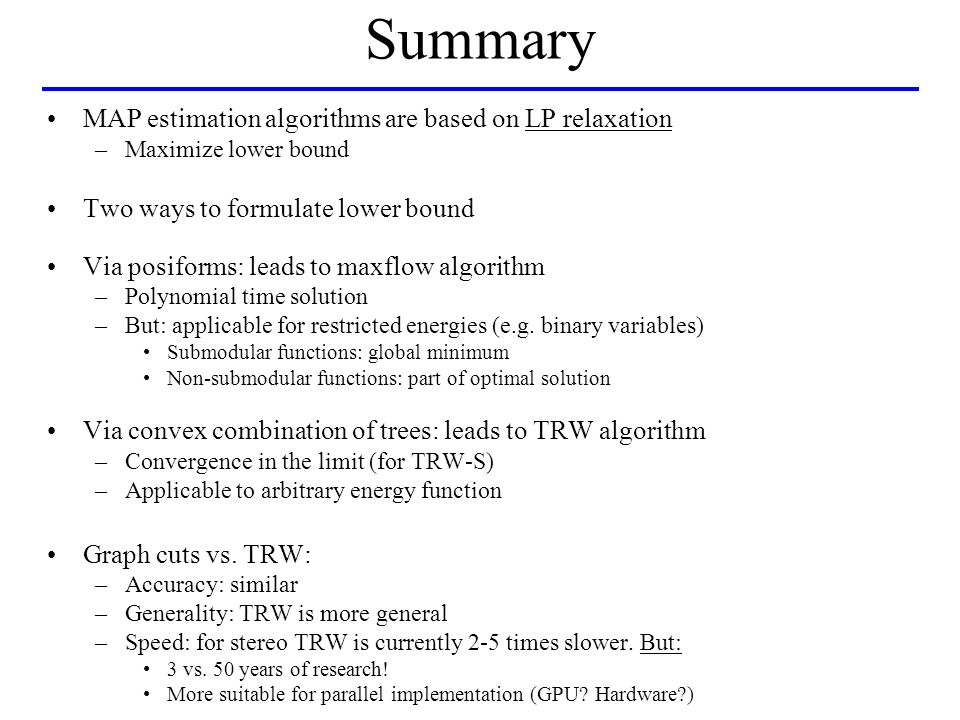Summary MAP estimation algorithms are based on LP relaxation –Maximize lower bound Two ways to formulate lower bound Via posiforms: leads to maxflow algorithm –Polynomial time solution –But: applicable for restricted energies (e.g.