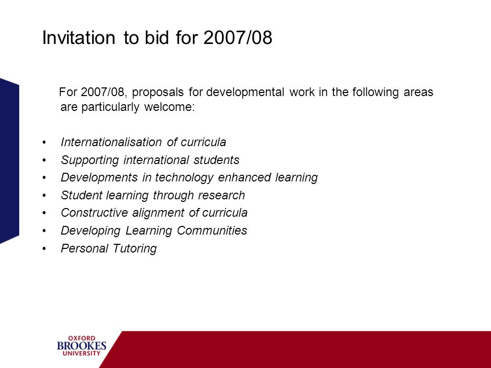 Invitation to bid for 2007/08 For 2007/08, proposals for developmental work in the following areas are particularly welcome: Internationalisation of curricula Supporting international students Developments in technology enhanced learning Student learning through research Constructive alignment of curricula Developing Learning Communities Personal Tutoring