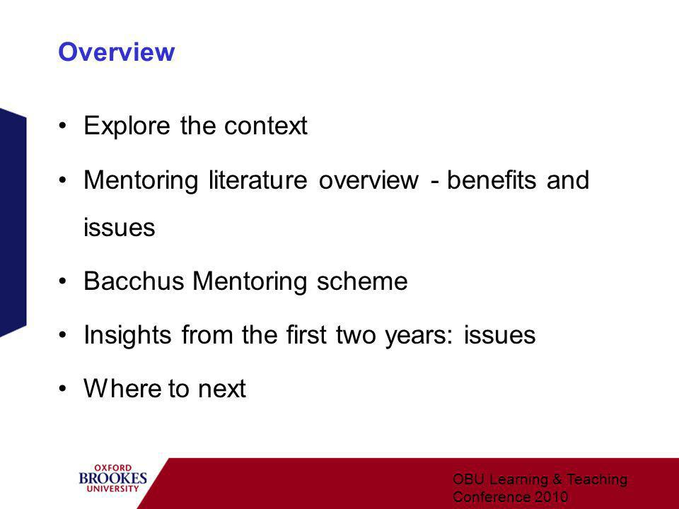 Overview Explore the context Mentoring literature overview - benefits and issues Bacchus Mentoring scheme Insights from the first two years: issues Where to next OBU Learning & Teaching Conference 2010