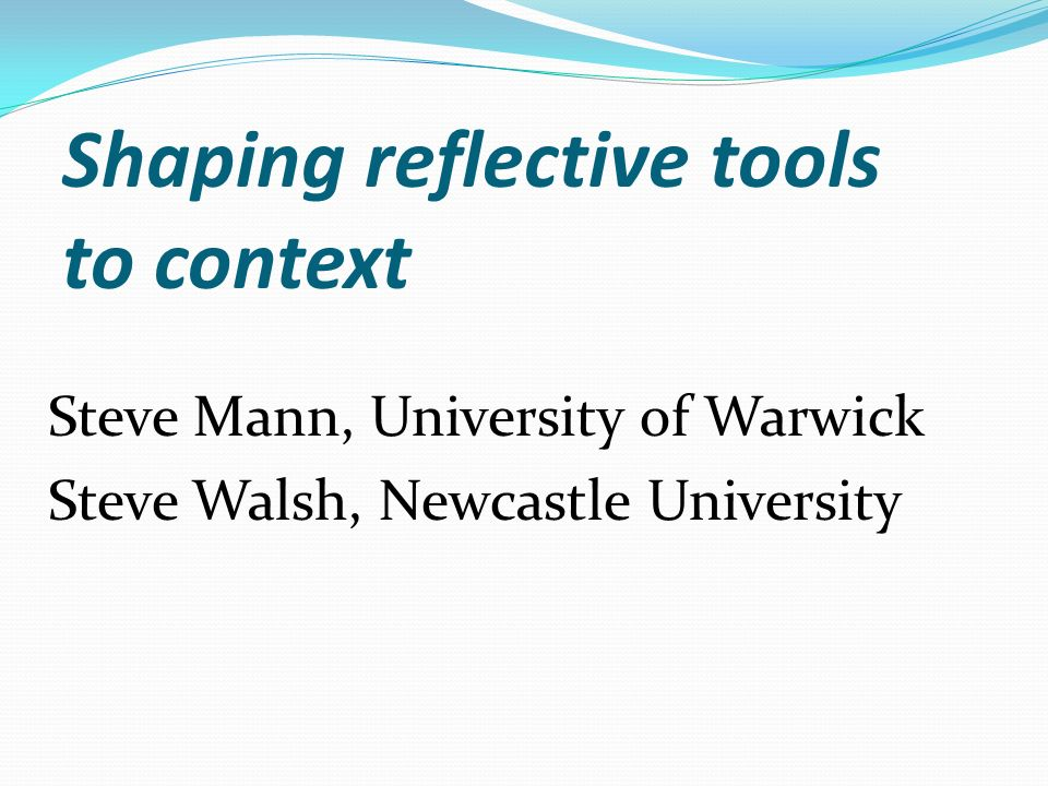 Shaping reflective tools to context Steve Mann, University of Warwick Steve Walsh, Newcastle University