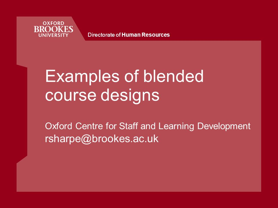 Directorate of Human Resources Examples of blended course designs Oxford Centre for Staff and Learning Development rsharpe@brookes.ac.uk