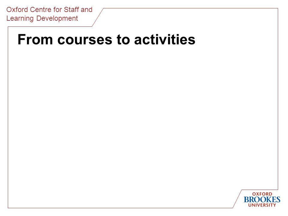 Oxford Centre for Staff and Learning Development From courses to activities