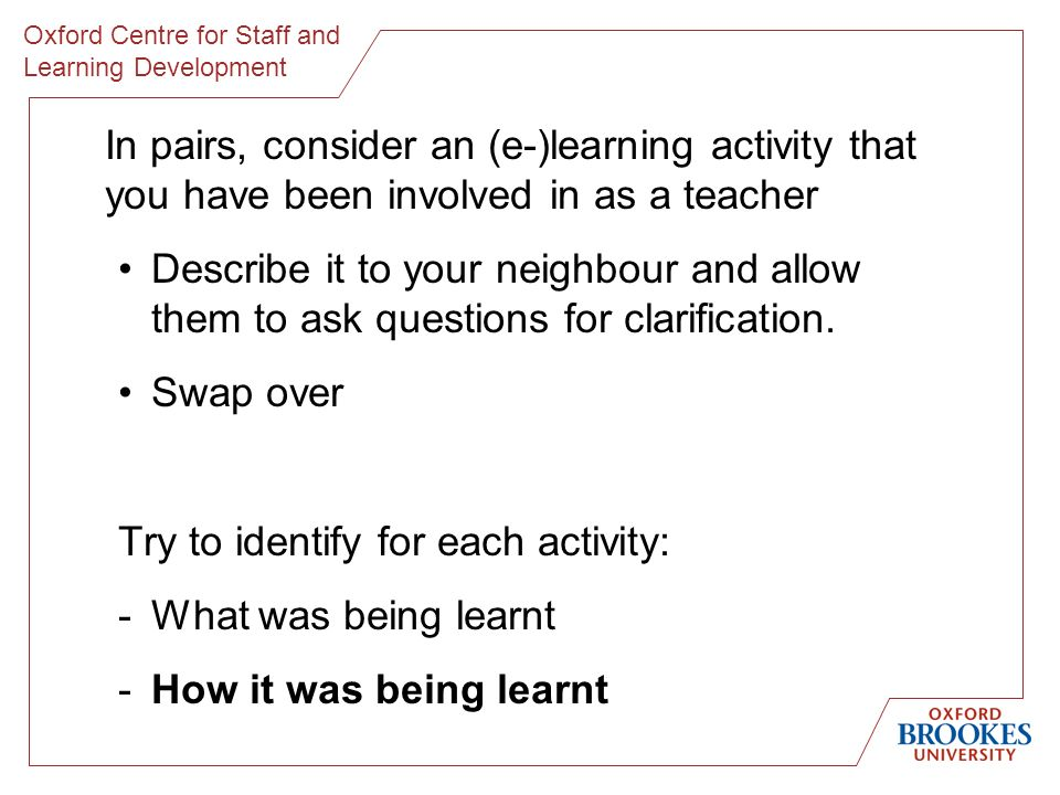 Oxford Centre for Staff and Learning Development In pairs, consider an (e-)learning activity that you have been involved in as a teacher Describe it to your neighbour and allow them to ask questions for clarification.