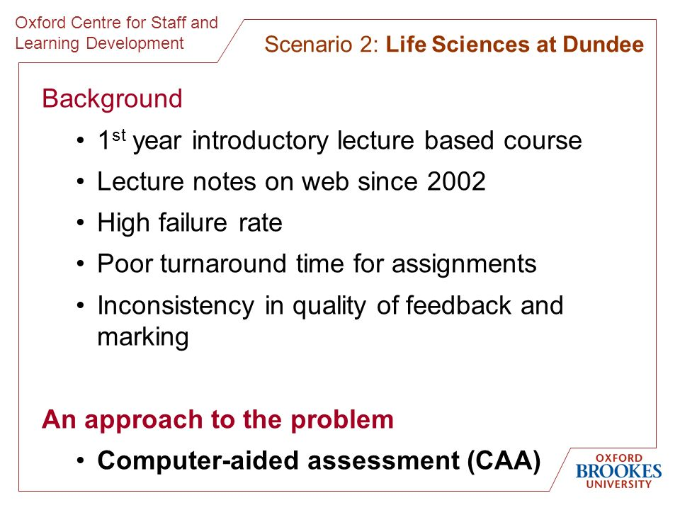 Oxford Centre for Staff and Learning Development Background 1 st year introductory lecture based course Lecture notes on web since 2002 High failure rate Poor turnaround time for assignments Inconsistency in quality of feedback and marking An approach to the problem Computer-aided assessment (CAA) Scenario 2: Life Sciences at Dundee