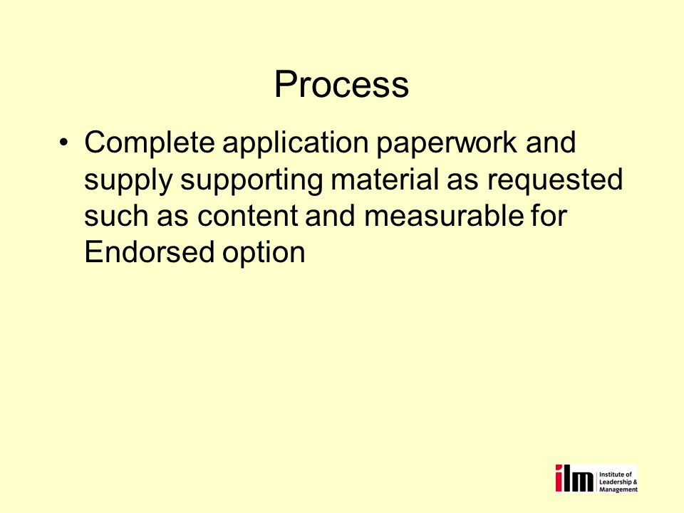Process Complete application paperwork and supply supporting material as requested such as content and measurable for Endorsed option