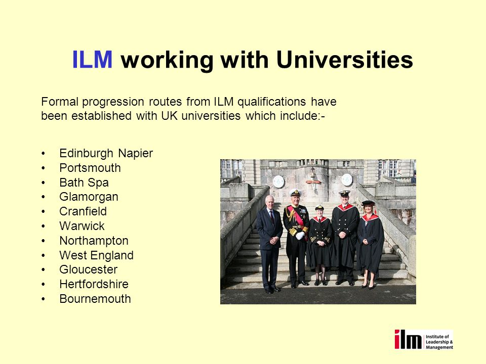 ILM working with Universities Formal progression routes from ILM qualifications have been established with UK universities which include:- Edinburgh Napier Portsmouth Bath Spa Glamorgan Cranfield Warwick Northampton West England Gloucester Hertfordshire Bournemouth