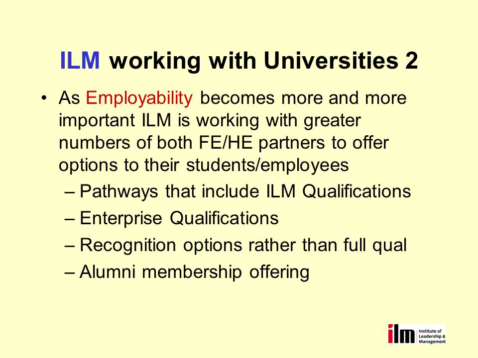 As Employability becomes more and more important ILM is working with greater numbers of both FE/HE partners to offer options to their students/employees –Pathways that include ILM Qualifications –Enterprise Qualifications –Recognition options rather than full qual –Alumni membership offering ILM working with Universities 2