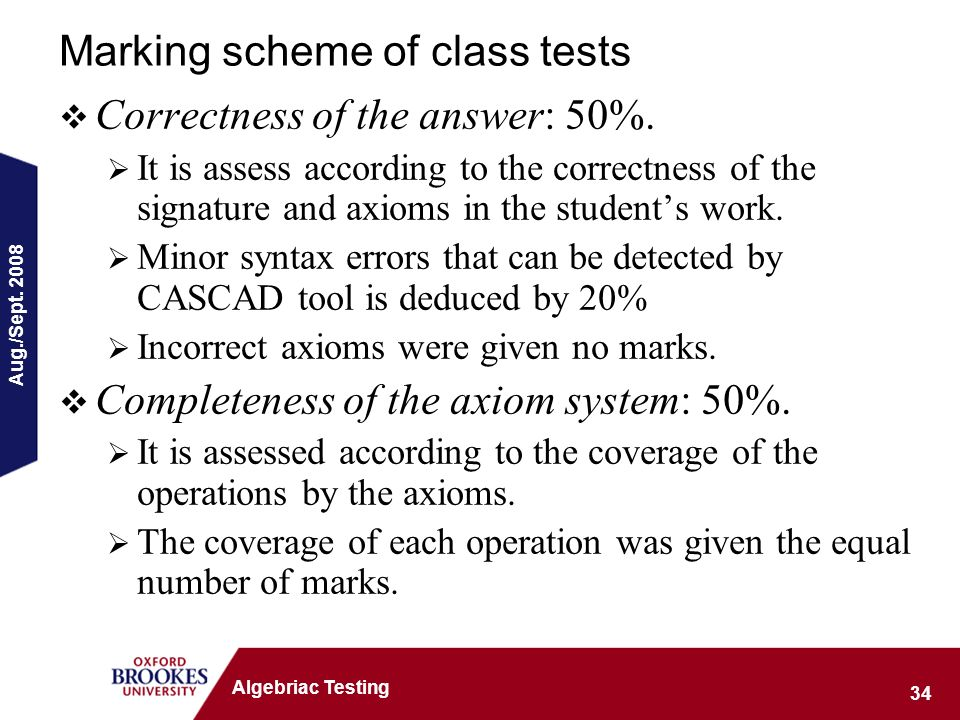 Aug./Sept. 2008 34 Algebriac Testing Marking scheme of class tests Correctness of the answer: 50%.