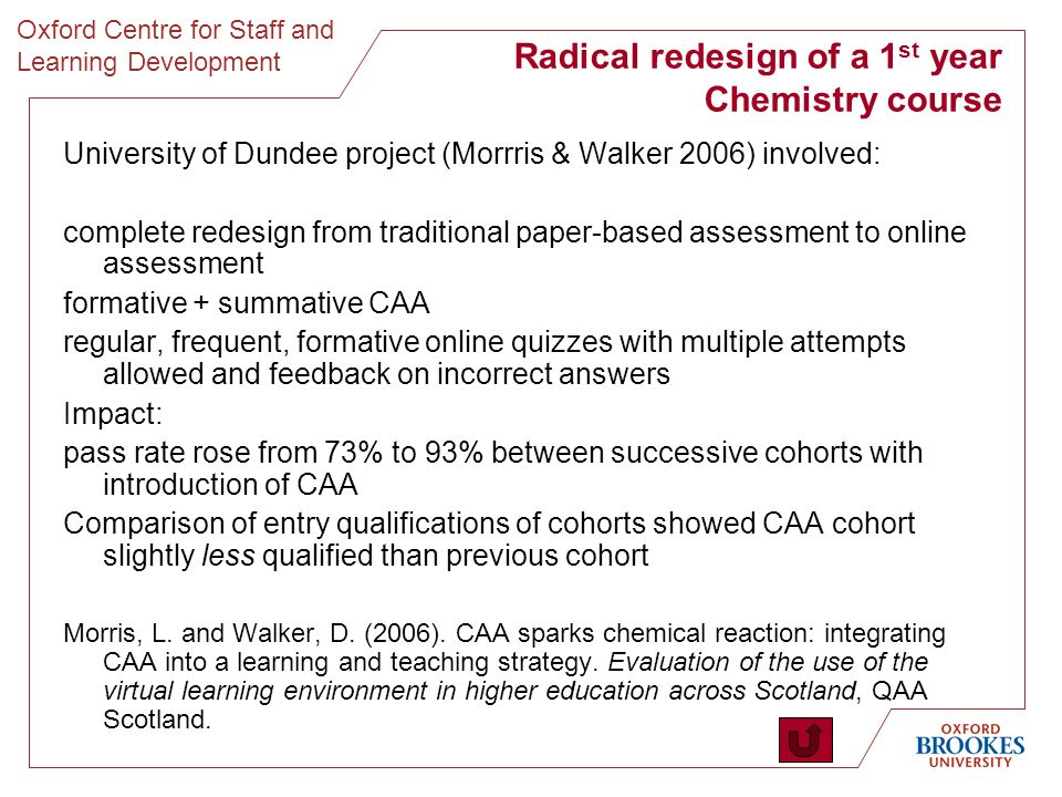 Oxford Centre for Staff and Learning Development Radical redesign of a 1 st year Chemistry course University of Dundee project (Morrris & Walker 2006) involved: complete redesign from traditional paper-based assessment to online assessment formative + summative CAA regular, frequent, formative online quizzes with multiple attempts allowed and feedback on incorrect answers Impact: pass rate rose from 73% to 93% between successive cohorts with introduction of CAA Comparison of entry qualifications of cohorts showed CAA cohort slightly less qualified than previous cohort Morris, L.