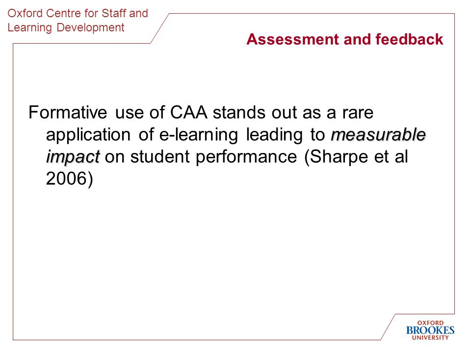 Oxford Centre for Staff and Learning Development Assessment and feedback measurable impact Formative use of CAA stands out as a rare application of e-learning leading to measurable impact on student performance (Sharpe et al 2006)