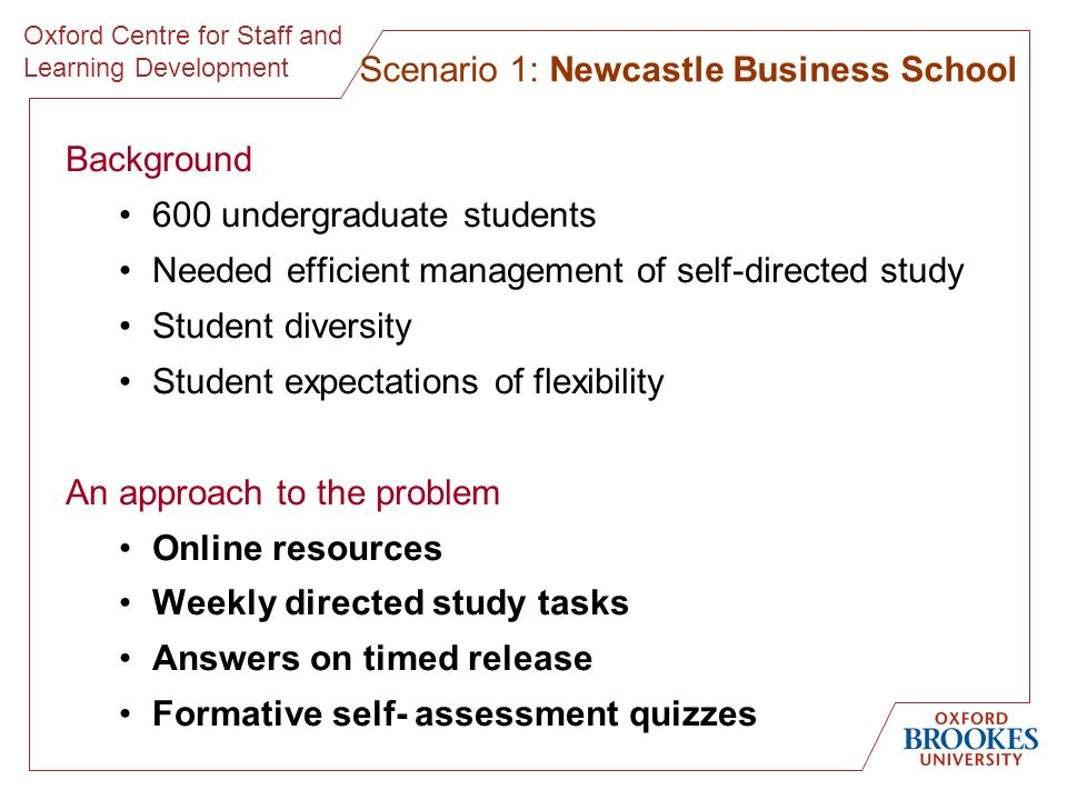 Oxford Centre for Staff and Learning Development Background 600 undergraduate students Needed efficient management of self-directed study Student diversity Student expectations of flexibility An approach to the problem Online resources Weekly directed study tasks Answers on timed release Formative self- assessment quizzes Scenario 1: Newcastle Business School