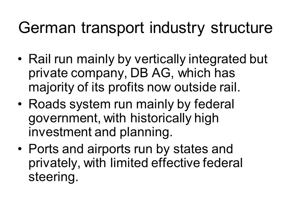 German transport industry structure Rail run mainly by vertically integrated but private company, DB AG, which has majority of its profits now outside rail.