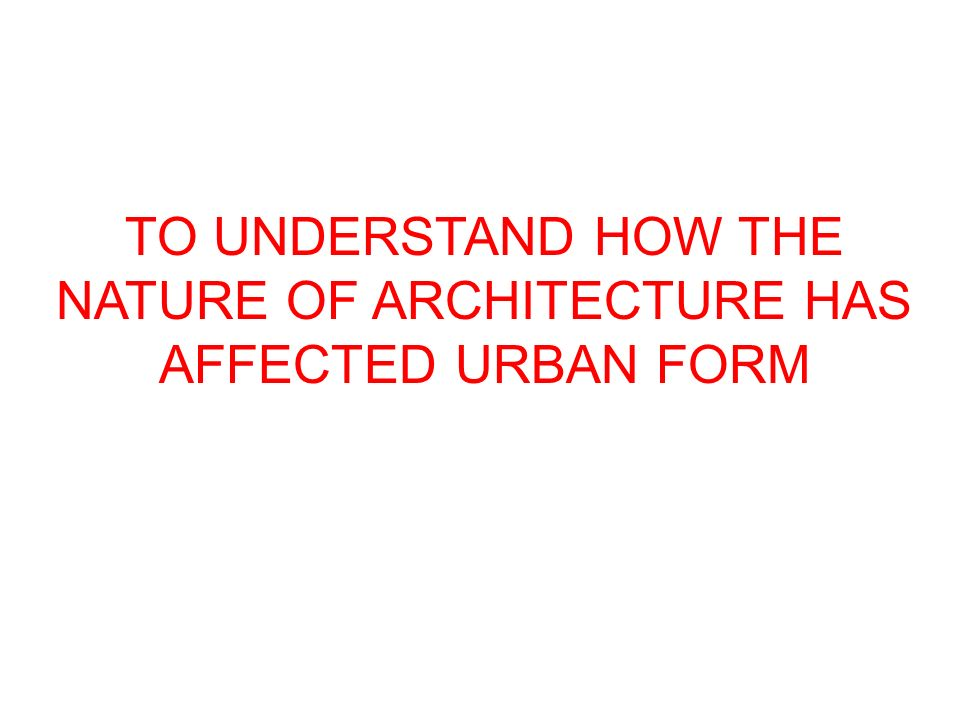 TO UNDERSTAND HOW THE NATURE OF ARCHITECTURE HAS AFFECTED URBAN FORM