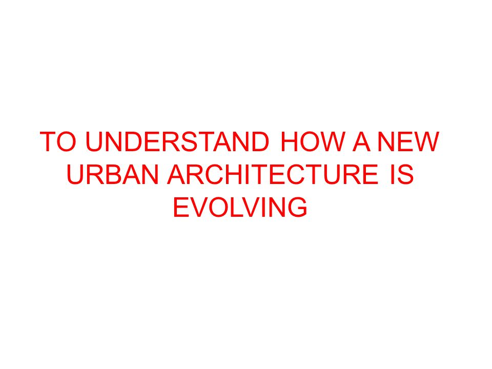 TO UNDERSTAND HOW A NEW URBAN ARCHITECTURE IS EVOLVING