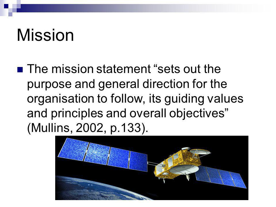 Mission The mission statement sets out the purpose and general direction for the organisation to follow, its guiding values and principles and overall objectives (Mullins, 2002, p.133).