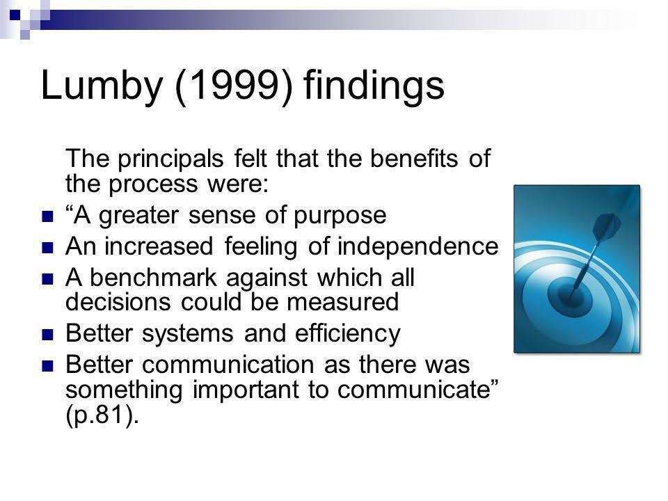 Lumby (1999) findings The principals felt that the benefits of the process were: A greater sense of purpose An increased feeling of independence A benchmark against which all decisions could be measured Better systems and efficiency Better communication as there was something important to communicate (p.81).