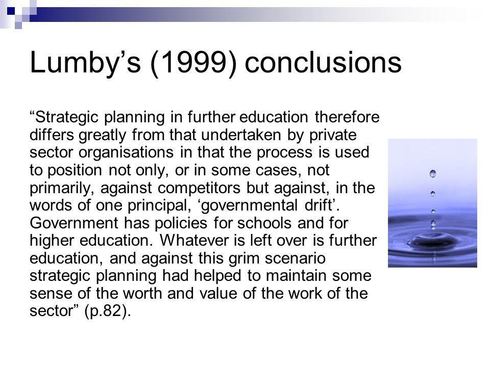 Lumbys (1999) conclusions Strategic planning in further education therefore differs greatly from that undertaken by private sector organisations in that the process is used to position not only, or in some cases, not primarily, against competitors but against, in the words of one principal, governmental drift.