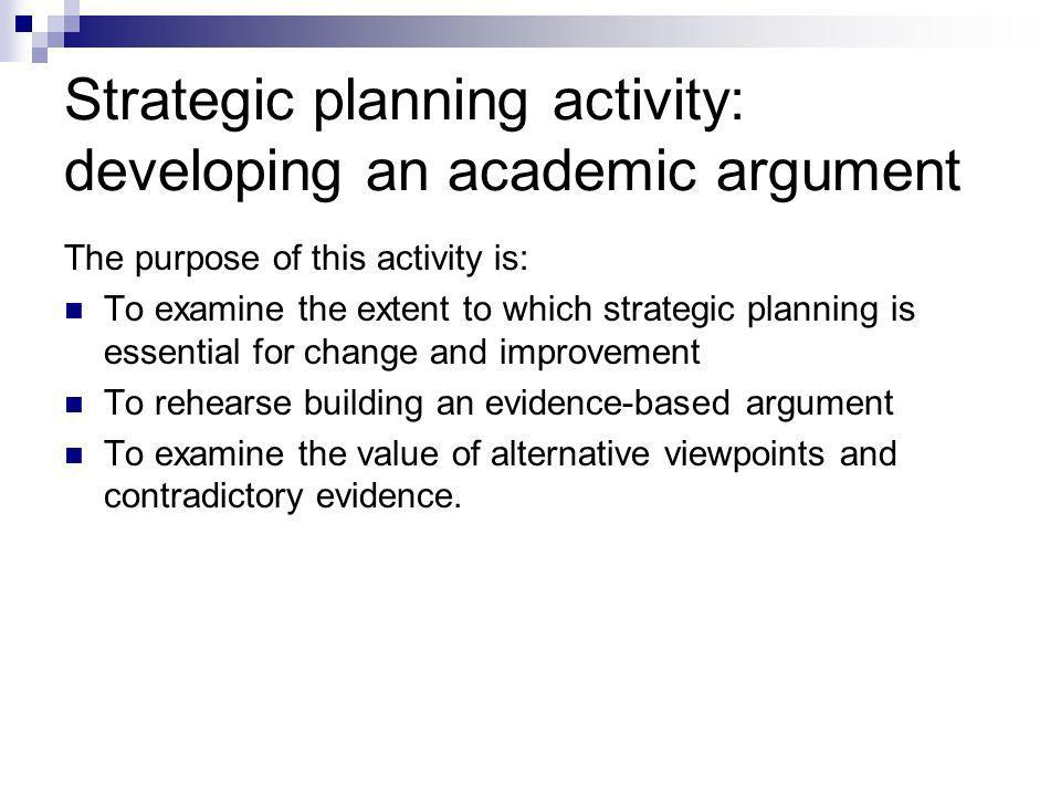 Strategic planning activity: developing an academic argument The purpose of this activity is: To examine the extent to which strategic planning is essential for change and improvement To rehearse building an evidence-based argument To examine the value of alternative viewpoints and contradictory evidence.
