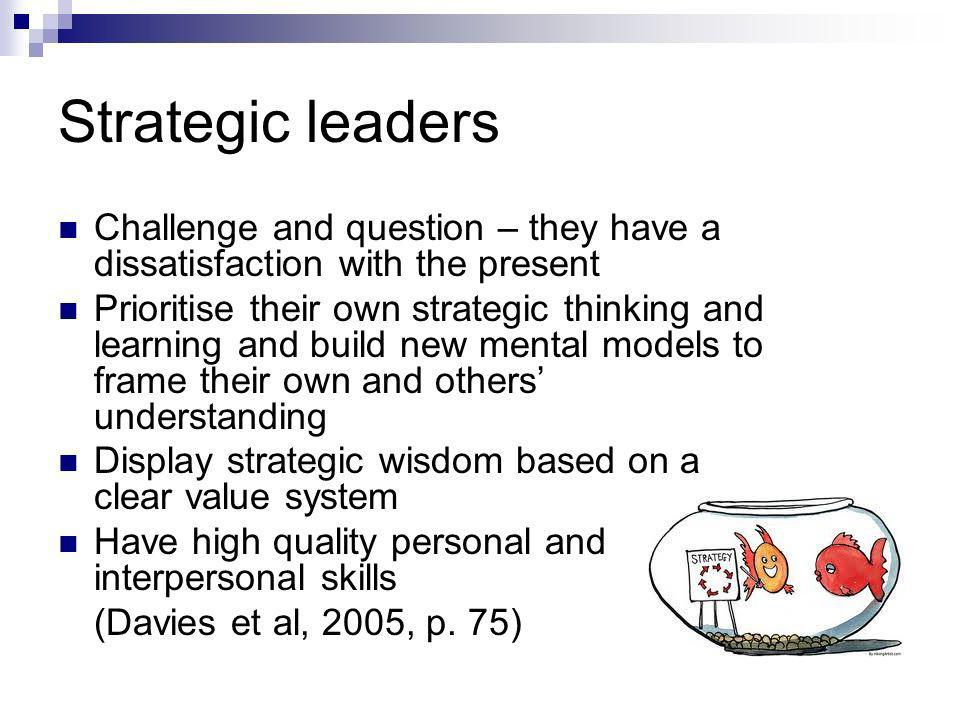 Strategic leaders Challenge and question – they have a dissatisfaction with the present Prioritise their own strategic thinking and learning and build new mental models to frame their own and others understanding Display strategic wisdom based on a clear value system Have high quality personal and interpersonal skills (Davies et al, 2005, p.