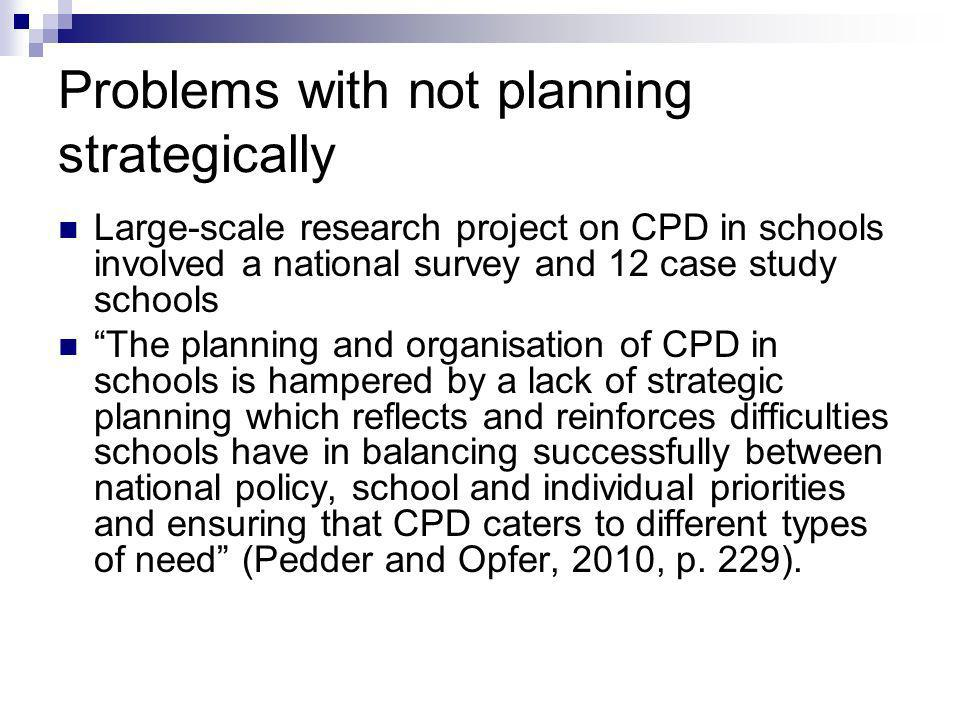 Problems with not planning strategically Large-scale research project on CPD in schools involved a national survey and 12 case study schools The planning and organisation of CPD in schools is hampered by a lack of strategic planning which reflects and reinforces difficulties schools have in balancing successfully between national policy, school and individual priorities and ensuring that CPD caters to different types of need (Pedder and Opfer, 2010, p.