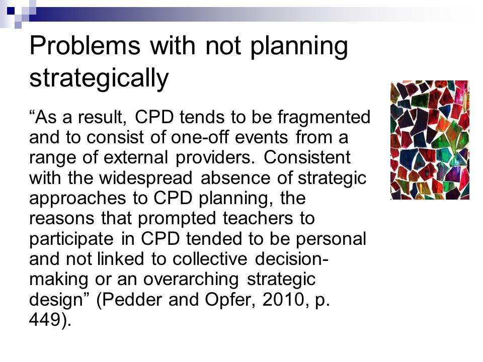 Problems with not planning strategically As a result, CPD tends to be fragmented and to consist of one-off events from a range of external providers.