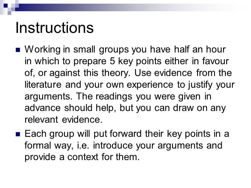 Instructions Working in small groups you have half an hour in which to prepare 5 key points either in favour of, or against this theory.