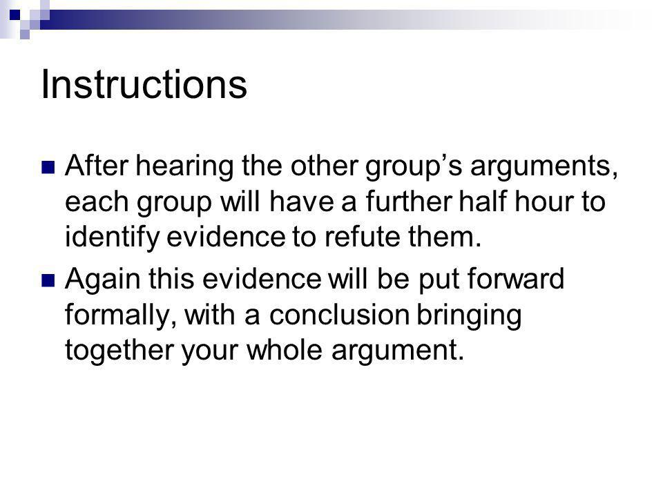 Instructions After hearing the other groups arguments, each group will have a further half hour to identify evidence to refute them.