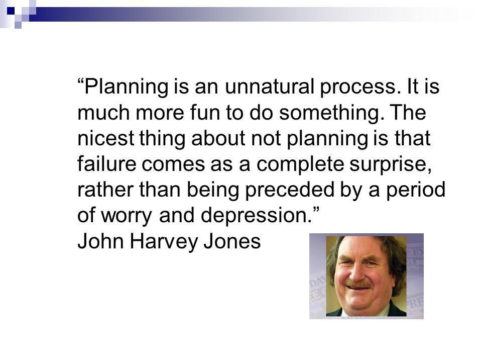 Planning is an unnatural process. It is much more fun to do something.