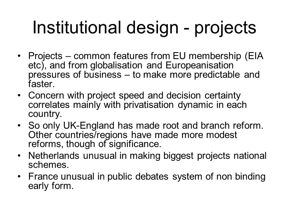 Institutional design - projects Projects – common features from EU membership (EIA etc), and from globalisation and Europeanisation pressures of business – to make more predictable and faster.