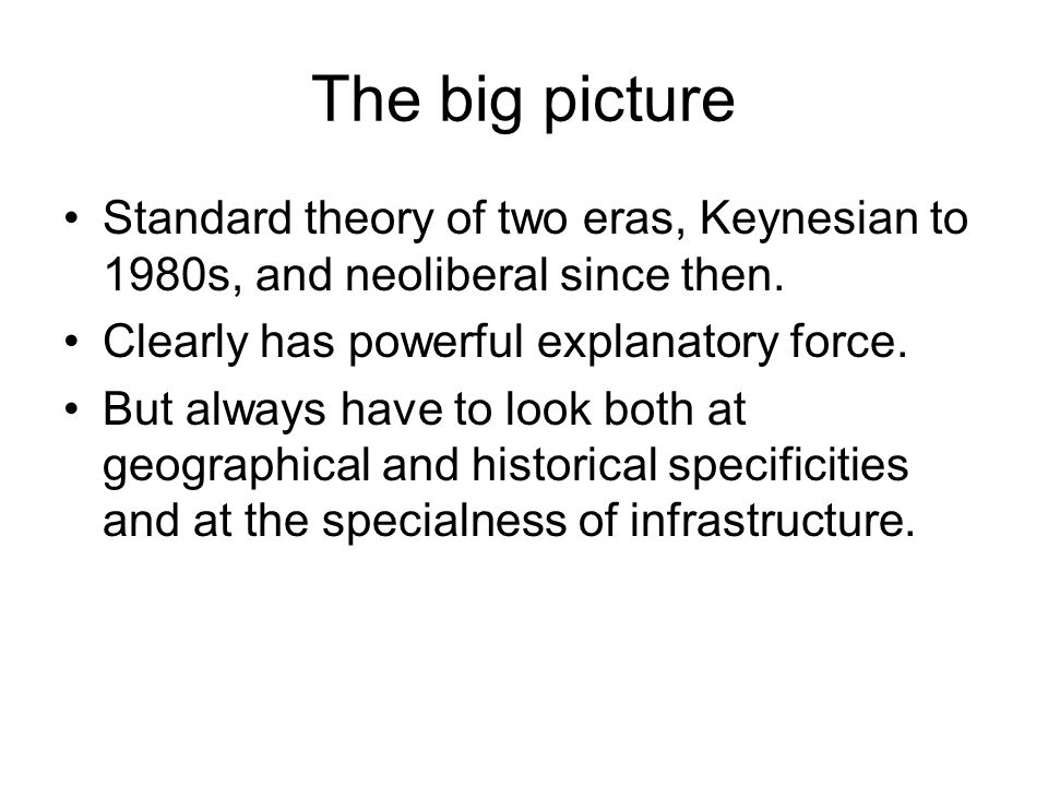 The big picture Standard theory of two eras, Keynesian to 1980s, and neoliberal since then.