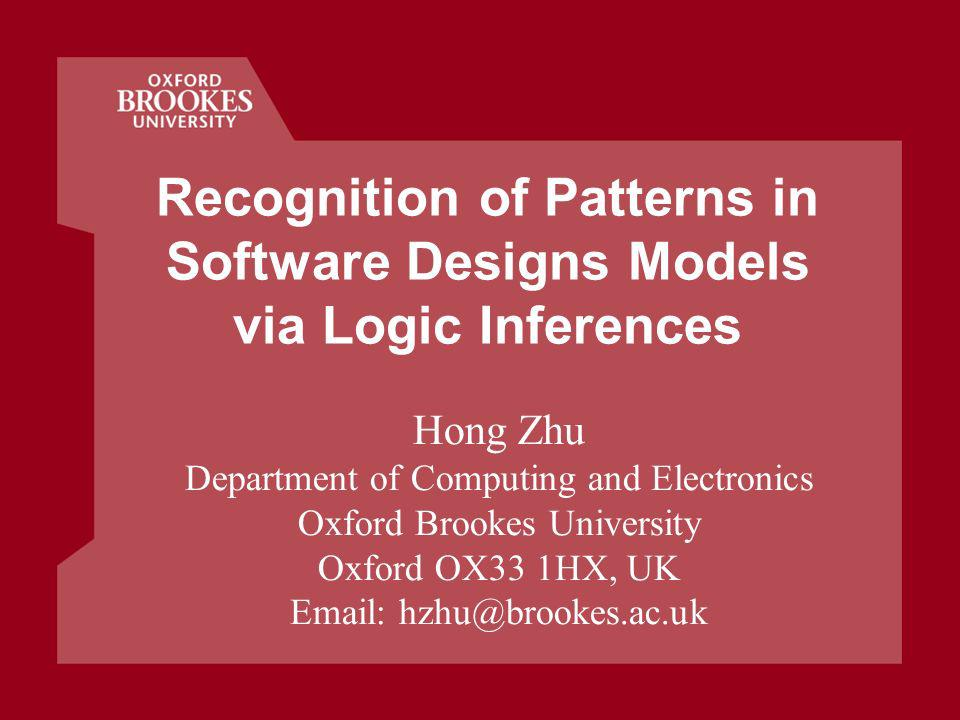 Recognition of Patterns in Software Designs Models via Logic Inferences Hong Zhu Department of Computing and Electronics Oxford Brookes University Oxford OX33 1HX, UK Email: hzhu@brookes.ac.uk