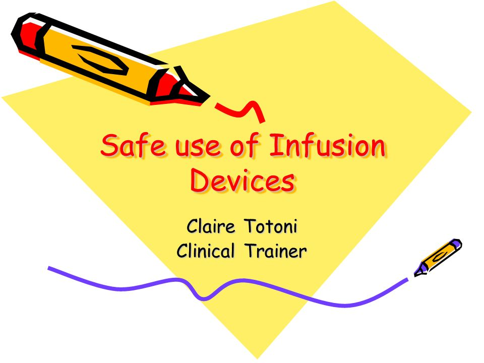 Safe use of Infusion Devices Claire Totoni Clinical Trainer