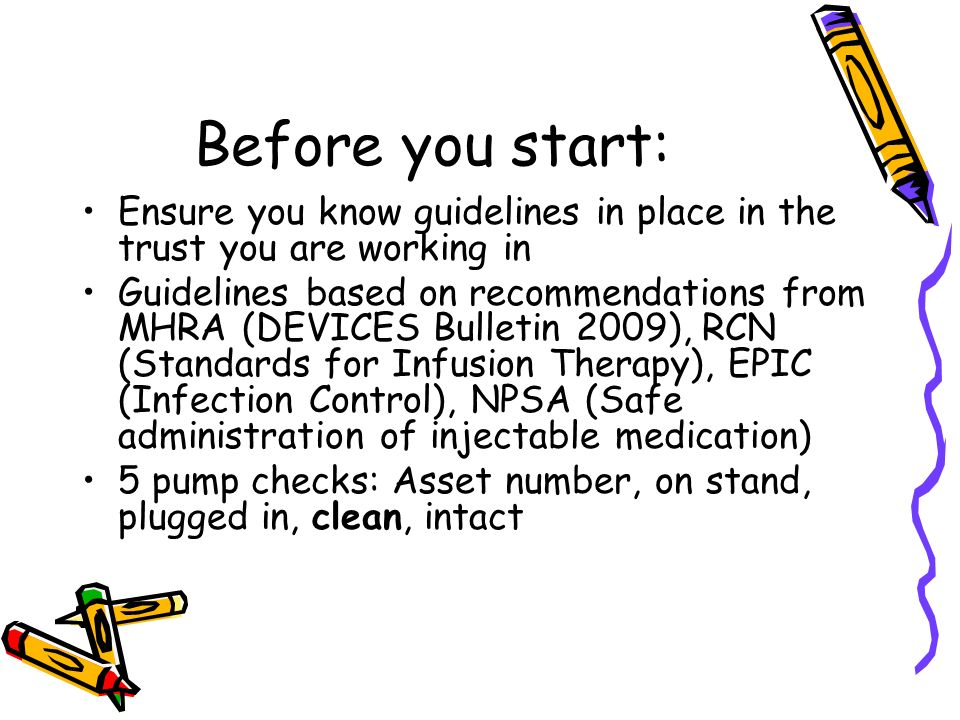 Before you start: Ensure you know guidelines in place in the trust you are working in Guidelines based on recommendations from MHRA (DEVICES Bulletin 2009), RCN (Standards for Infusion Therapy), EPIC (Infection Control), NPSA (Safe administration of injectable medication) 5 pump checks: Asset number, on stand, plugged in, clean, intact