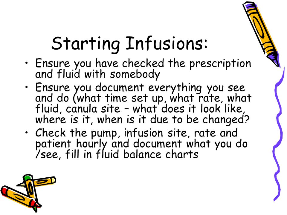 Starting Infusions: Ensure you have checked the prescription and fluid with somebody Ensure you document everything you see and do (what time set up, what rate, what fluid, canula site – what does it look like, where is it, when is it due to be changed.