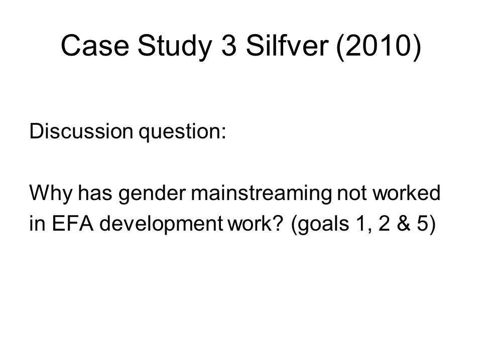Case Study 3 Silfver (2010) Discussion question: Why has gender mainstreaming not worked in EFA development work.