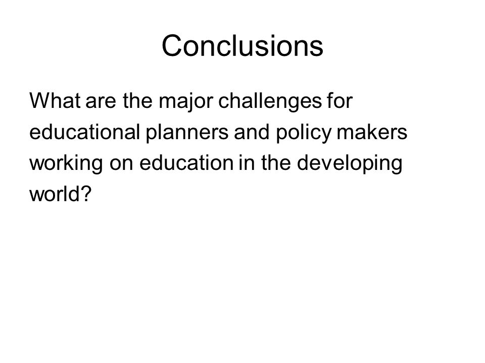 Conclusions What are the major challenges for educational planners and policy makers working on education in the developing world