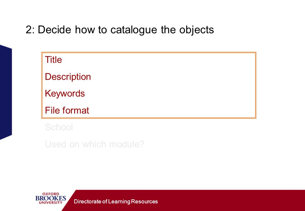Directorate of Learning Resources 2: Decide how to catalogue the objects Title Description Keywords File format School Used on which module