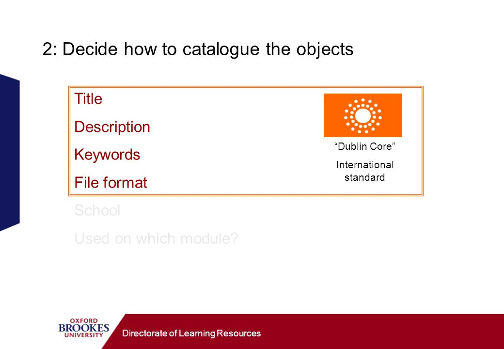 Directorate of Learning Resources 2: Decide how to catalogue the objects Title Description Keywords File format School Used on which module.