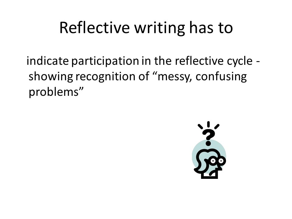 Reflective writing has to indicate participation in the reflective cycle - showing recognition of messy, confusing problems