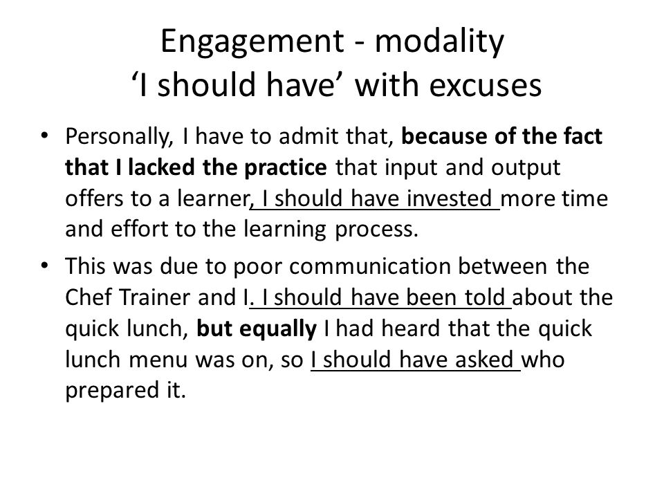 Engagement - modality I should have with excuses Personally, I have to admit that, because of the fact that I lacked the practice that input and output offers to a learner, I should have invested more time and effort to the learning process.
